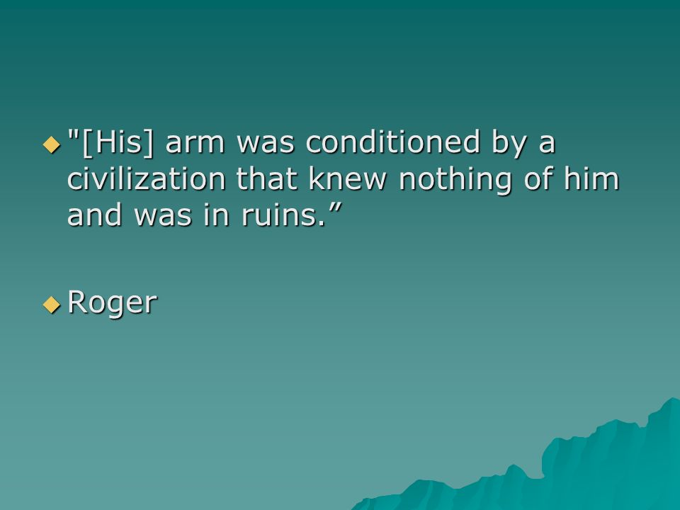 [His] arm was conditioned by a civilization that knew nothing of him and was in ruins.
